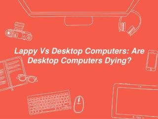 Lappy Vs Desktop: Are Desktop Computers Dying?