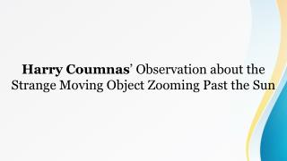 Harry Coumnas' Observation about the Strange Moving Object Zooming Past the Sun