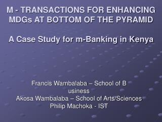 M - TRANSACTIONS FOR ENHANCING MDGs AT BOTTOM OF THE PYRAMID A Case Study for m-Banking in Kenya