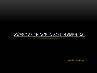 Awesome Things in South America