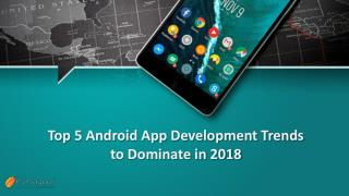 Top 5 Android App Development Trends to Dominate in 2018