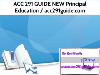 ACC 291 GUIDE NEW Principal Education /acc291guide.com