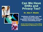 Can We Have EHRs and Privacy Too  Dr. Alan F. Westin              Professor of Public Law and Government Emeritus, Colum