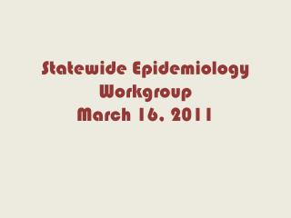 Statewide Epidemiology Workgroup March 16, 2011