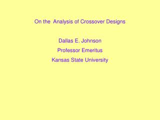 On the  Analysis of Crossover Designs  Dallas E. Johnson Professor Emeritus Kansas State University