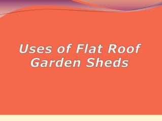 Uses Of Flat Roof Garden Sheds