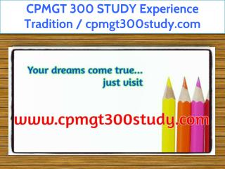 CPMGT 300 STUDY Experience Tradition / cpmgt300study.com