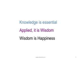 Knowledge is essential Applied, it is Wisdom Wisdom is Happiness