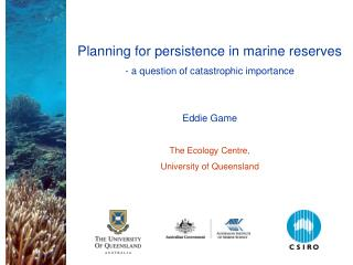 Planning for persistence in marine reserves - a question of catastrophic importance   Eddie Game  The Ecology Centre, Un