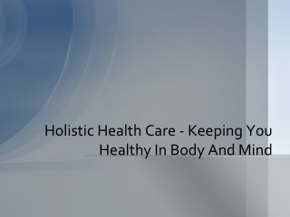 Holistic Health Care - Keeping You Healthy In Body And Mind