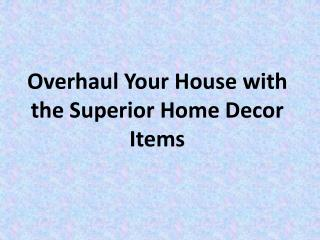 Overhaul Your House with the Superior Home Decor Items