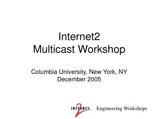 Internet2 Multicast Workshop Columbia University, New York, NY December 2005