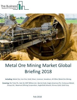 Metal Ore Mining Market Global Briefing 2018