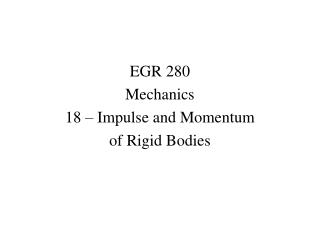 EGR 280 Mechanics 18 – Impulse and Momentum  of Rigid Bodies