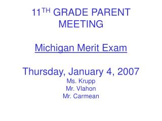 11TH GRADE PARENT MEETING  Michigan Merit Exam  Thursday, January 4, 2007 Ms. Krupp Mr. Vlahon Mr. Carmean