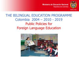 THE BILINGUAL EDUCATION PROGRAMME  Colombia  2004 – 2010 - 2019 Public Policies for  Foreign Language Education
