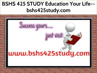 BSHS 425 STUDY Education Your Life--bshs425study.com