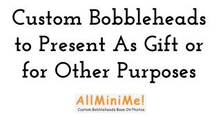 Custom Bobbleheads to Present As Gift or for Other Purposes