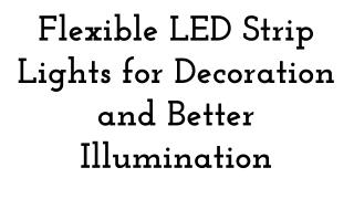 Flexible LED Strip Lights for Decoration and Better Illumination