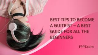 BEST TIPS TO BECOME A GUITRIST – A BEST GUIDE FOR ALL THE BEGINNERS