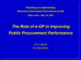 Workshop on Implementing Electronic Government Procurement e-GP  Delhi, India   May 18, 2006    The Role of e-GP in Impr