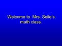 Welcome to  Mrs. Selle s  math class.