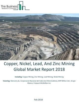 Copper, Nickel, Lead, And Zinc Mining Global Market Report 2018
