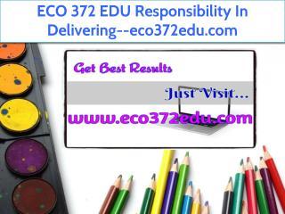 ECO 372 EDU Responsibility In Delivering--eco372edu.com
