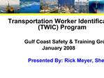 Transportation Worker Identification Credential TWIC Program  Gulf Coast Safety  Training Group January 2008  Presented