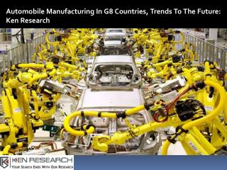 G8 Automotive Manufacturing Industry Research Report-Ken Research