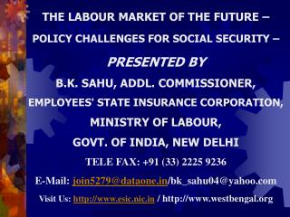 THE LABOUR MARKET OF THE FUTURE –  POLICY CHALLENGES FOR SOCIAL SECURITY – PRESENTED BY  B.K. SAHU, ADDL. COMMISSION