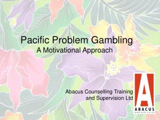 Pacific Problem Gambling      A Motivational Approach     Abacus Counselling Training  and Supervision Ltd