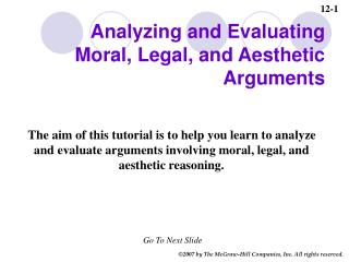 The aim of this tutorial is to help you learn to analyze and evaluate arguments involving moral, legal, and aesthetic re