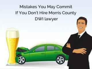 Mistakes You May Commit If You Don't Hire Morris County DWI lawyer
