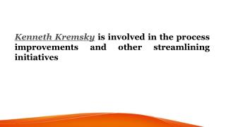 Kenneth Kremsky is involved in the process improvements and other streamlining initiatives