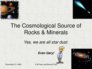 The Cosmological Source of Rocks & Minerals