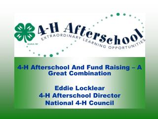4-H Afterschool And Fund Raising – A Great Combination Eddie Locklear 4-H Afterschool Director National 4-H Council
