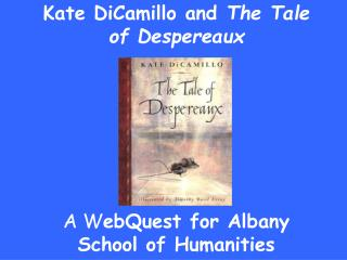 Kate DiCamillo and  The Tale of Despereaux A W ebQuest for Albany School of Humanities