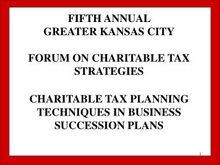 FIFTH ANNUAL  GREATER KANSAS CITY FORUM ON CHARITABLE TAX STRATEGIES CHARITABLE TAX PLANNING TECHNIQUES IN BUSINESS SUCC