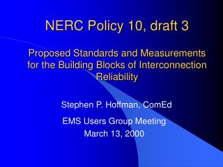NERC Policy 10, draft 3  Proposed Standards and Measurements for the Building Blocks of Interconnection Reliability
