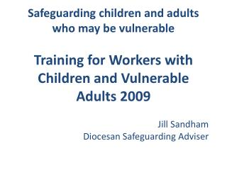 Safeguarding children and adults who may be vulnerable Training for  Workers with Children and Vulnerable Adults  2009