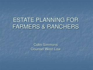 ESTATE PLANNING FOR FARMERS & RANCHERS Colin Simmons Counsel West Law