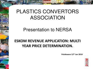 PLASTICS CONVERTORS ASSOCIATION Presentation to NERSA ESKOM REVENUE APPLICATION: MULTI YEAR PRICE DETERMINATION . Polokw