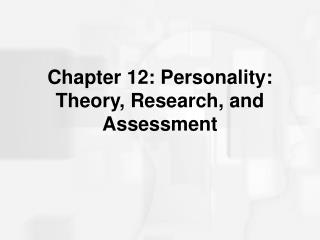Chapter 12: Personality: Theory, Research, and Assessment