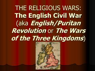 THE RELIGIOUS WARS: The English Civil War  (aka  English/Puritan Revolution  or  The Wars of the Three Kingdoms )