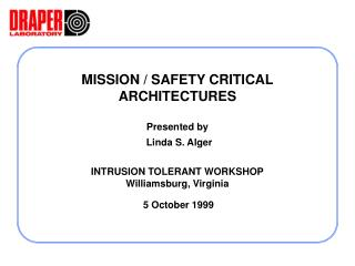 MISSION / SAFETY CRITICAL ARCHITECTURES Presented by Linda S. Alger INTRUSION TOLERANT WORKSHOP Williamsburg, Virginia 5