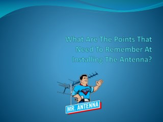 What are the points that need to remember at installing the antenna