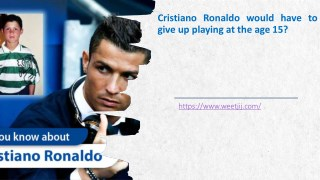 Why Cristiano Ronaldo would have to give up playing at the age 15?