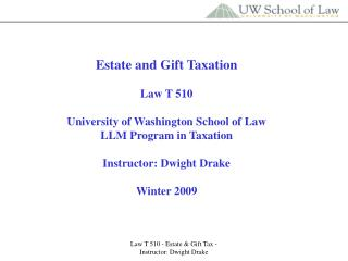 Estate and Gift Taxation  Law T 510 University of Washington School of Law LLM Program in Taxation Instructor: Dwight Dr