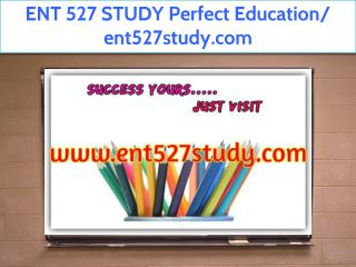 ENT 527 STUDY Perfect Education/ ent527study.com